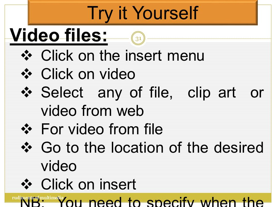 Try it Yourself Audio files:  Click on the insert menu  Click on audio  Select any of file, clip art or record audio  For audio from file  Go to the location of the desired audio  Click on insert NB: You need to specify when the audio will begin, through the animation pane rudiments of multimedia 30