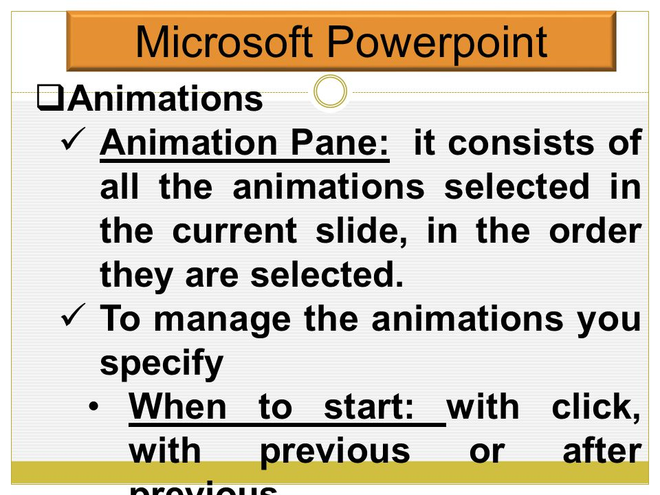 Microsoft Powerpoint  Animations to work with animations effectively, you have to manage them You manage them through the Animattion Pane Animation Pane: it consists of all the animations selected in the current slide, in the order they are selected.