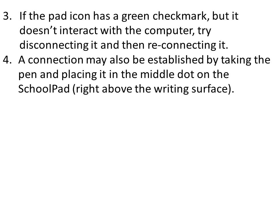 3. If the pad icon has a green checkmark, but it doesn't interact with the computer, try disconnecting it and then re-connecting it. 4.A connection ma