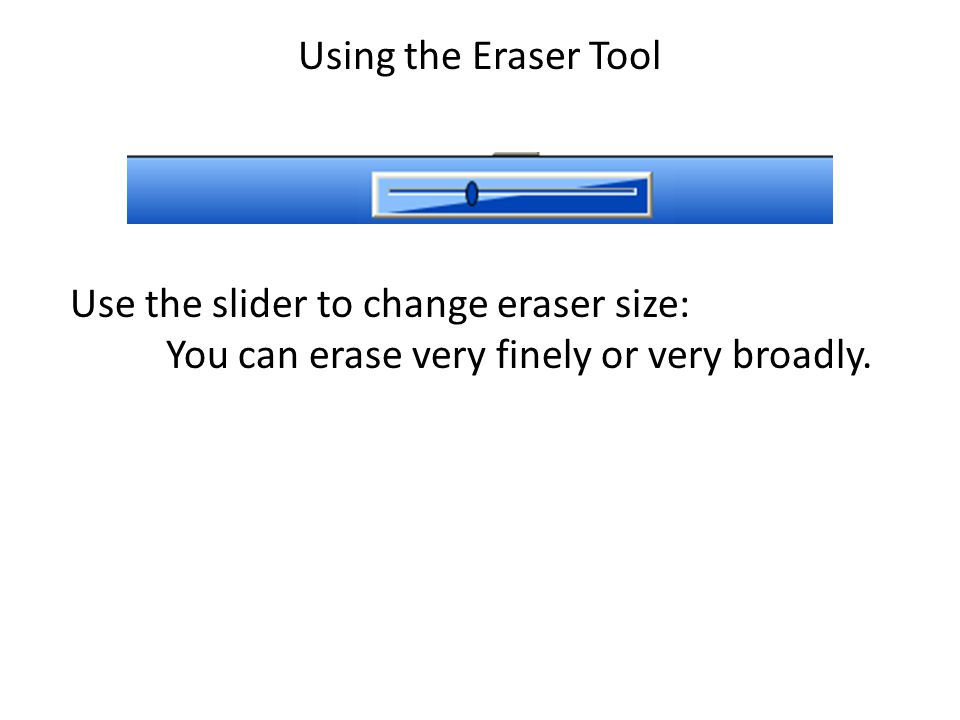 Using the Eraser Tool Use the slider to change eraser size: You can erase very finely or very broadly.