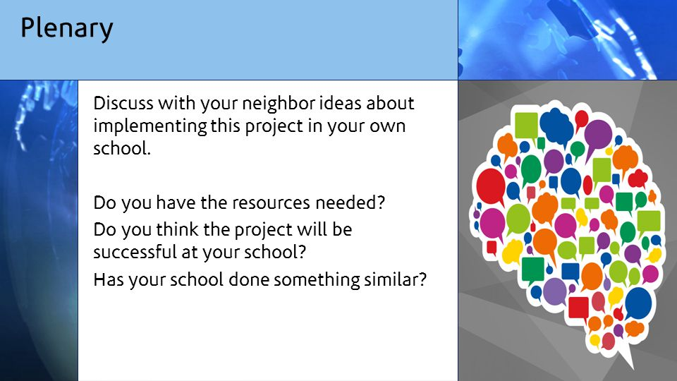 Plenary Discuss with your neighbor ideas about implementing this project in your own school.