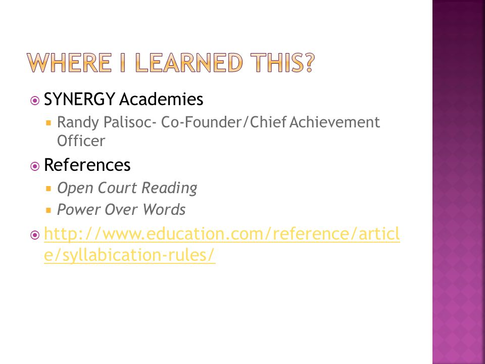  SYNERGY Academies  Randy Palisoc- Co-Founder/Chief Achievement Officer  References  Open Court Reading  Power Over Words  http://www.education.com/reference/articl e/syllabication-rules/ http://www.education.com/reference/articl e/syllabication-rules/