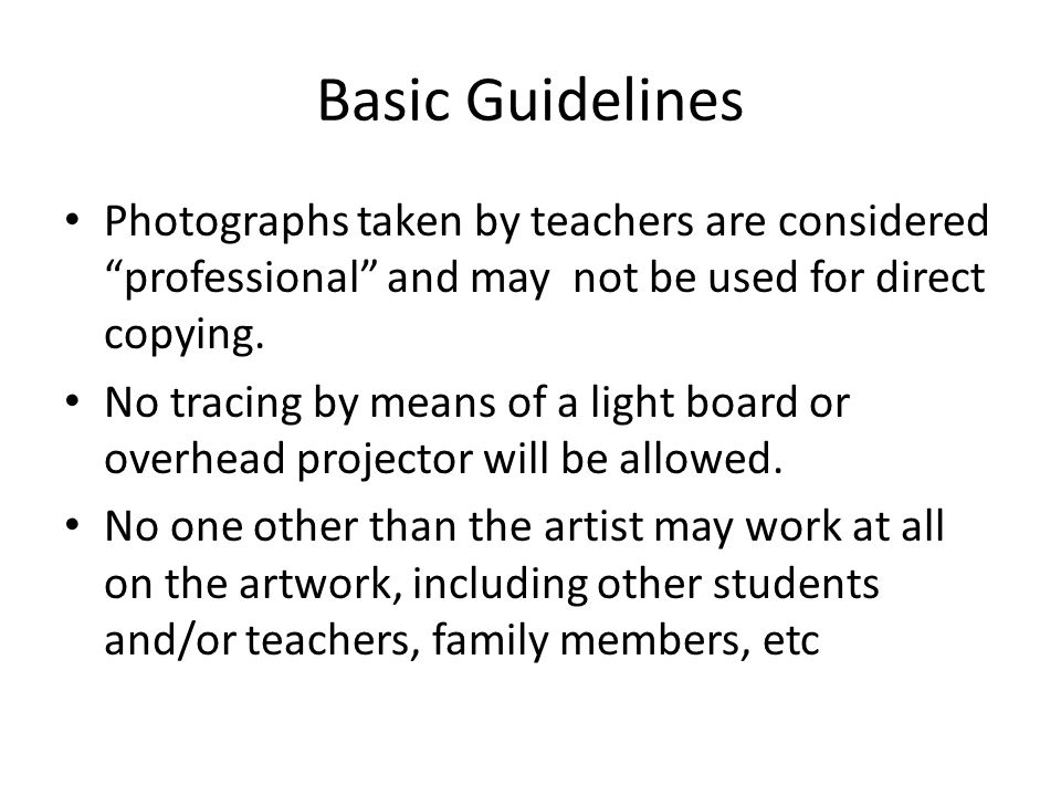 "Basic Guidelines Photographs taken by teachers are considered ""professional"" and may not be used for direct copying. No tracing by means of a light bo"