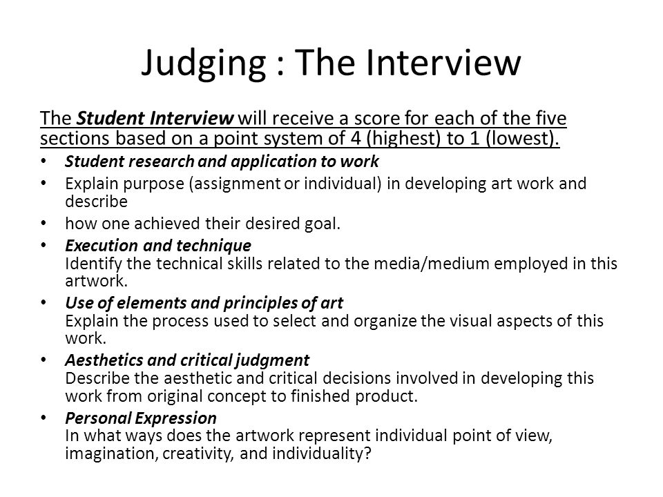Judging : The Interview The Student Interview will receive a score for each of the five sections based on a point system of 4 (highest) to 1 (lowest).