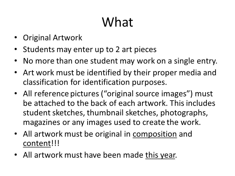 What Original Artwork Students may enter up to 2 art pieces No more than one student may work on a single entry. Art work must be identified by their