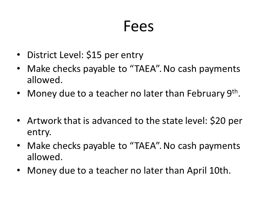 "Fees District Level: $15 per entry Make checks payable to ""TAEA"". No cash payments allowed. Money due to a teacher no later than February 9 th. Artwor"