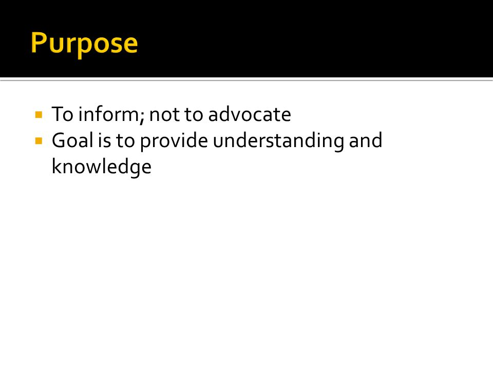  To inform; not to advocate  Goal is to provide understanding and knowledge