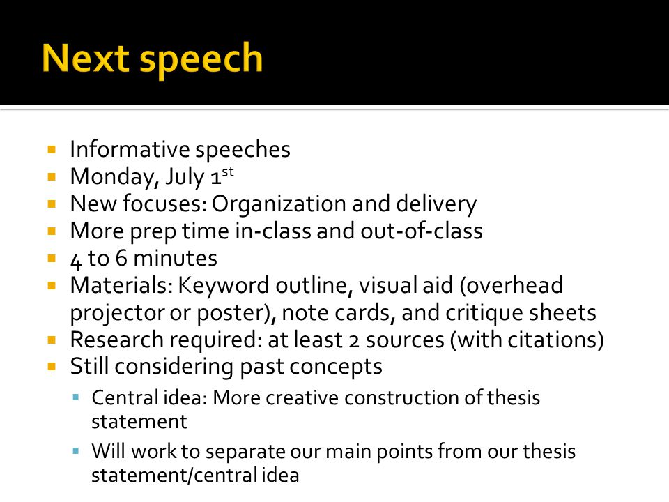  Informative speeches  Monday, July 1 st  New focuses: Organization and delivery  More prep time in-class and out-of-class  4 to 6 minutes  Materials: Keyword outline, visual aid (overhead projector or poster), note cards, and critique sheets  Research required: at least 2 sources (with citations)  Still considering past concepts  Central idea: More creative construction of thesis statement  Will work to separate our main points from our thesis statement/central idea