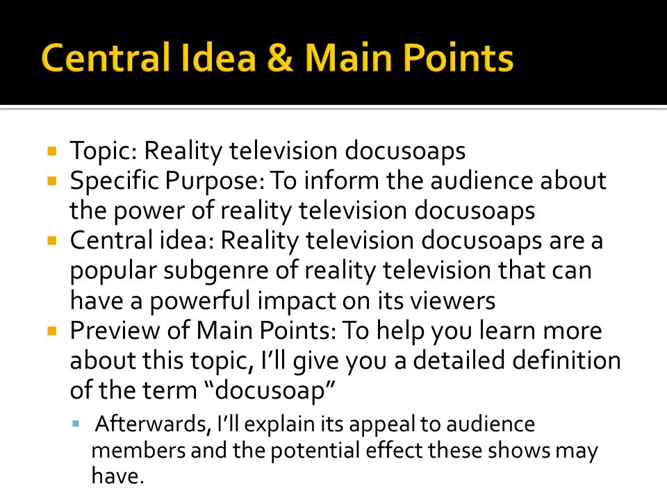  Topic: Reality television docusoaps  Specific Purpose: To inform the audience about the power of reality television docusoaps  Central idea: Reality television docusoaps are a popular subgenre of reality television that can have a powerful impact on its viewers  Preview of Main Points: To help you learn more about this topic, I'll give you a detailed definition of the term docusoap  Afterwards, I'll explain its appeal to audience members and the potential effect these shows may have.
