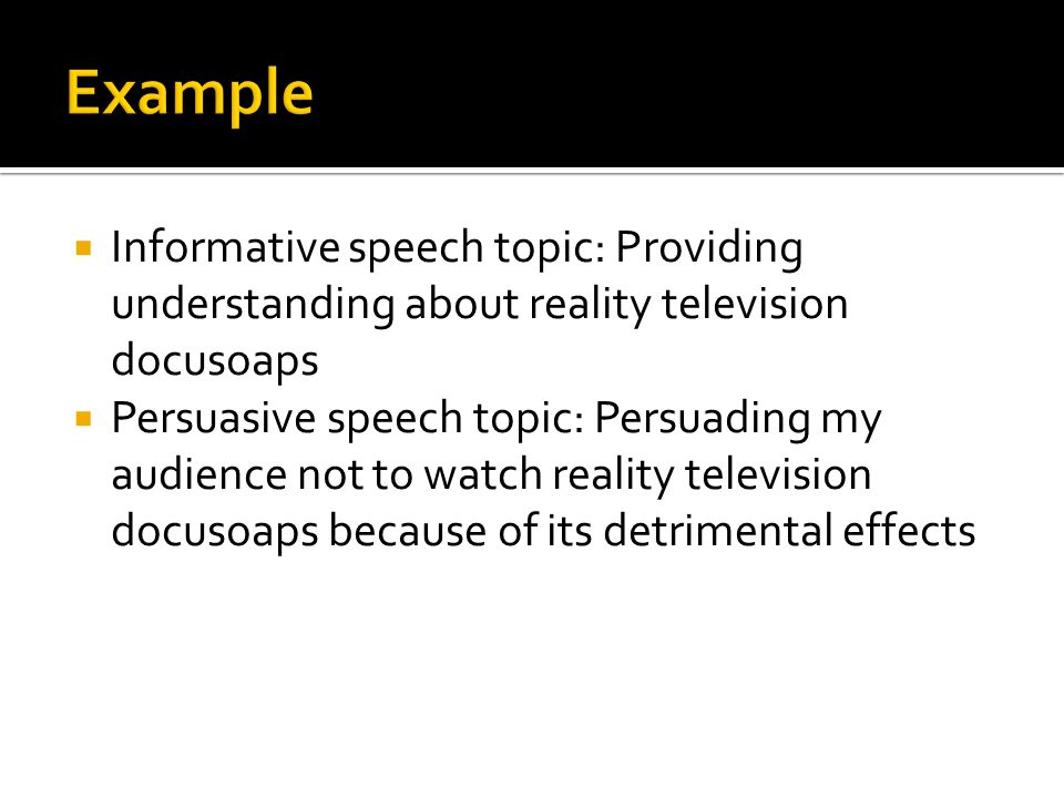  Informative speech topic: Providing understanding about reality television docusoaps  Persuasive speech topic: Persuading my audience not to watch reality television docusoaps because of its detrimental effects