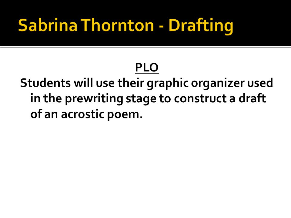 PLO Students will use their graphic organizer used in the prewriting stage to construct a draft of an acrostic poem.