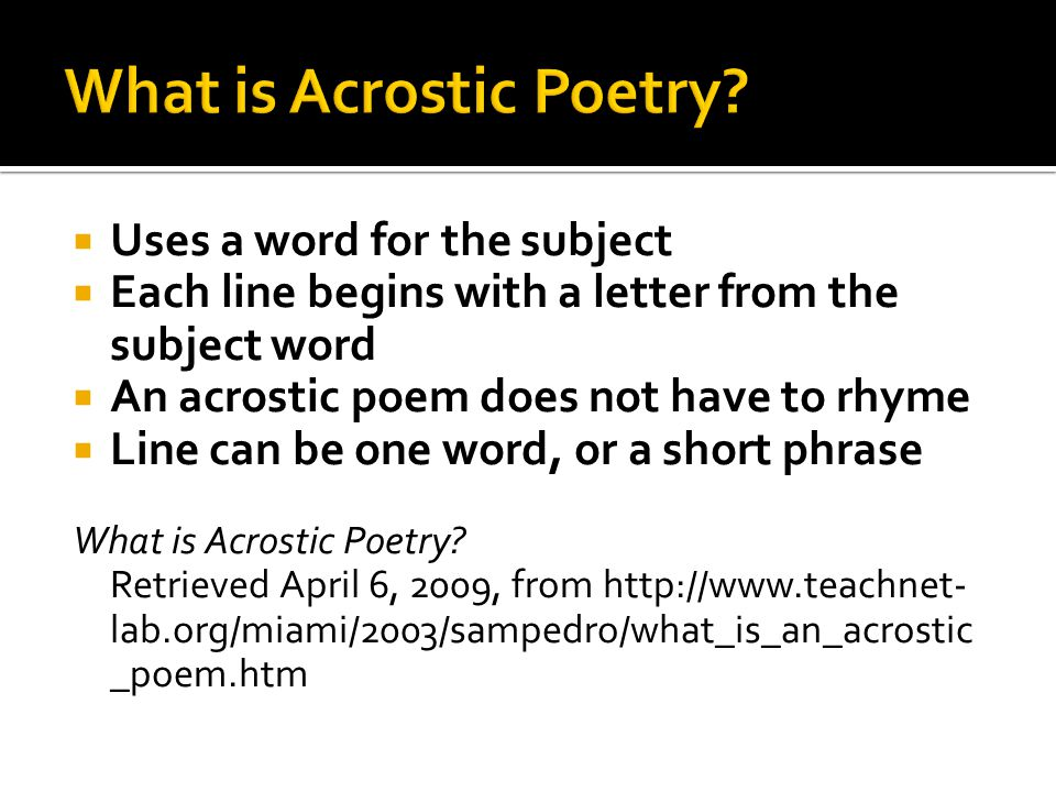  Uses a word for the subject  Each line begins with a letter from the subject word  An acrostic poem does not have to rhyme  Line can be one word, or a short phrase What is Acrostic Poetry.