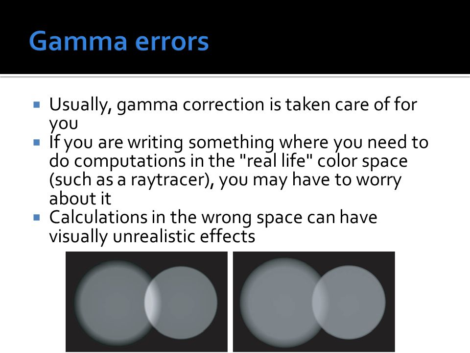  Usually, gamma correction is taken care of for you  If you are writing something where you need to do computations in the real life color space (such as a raytracer), you may have to worry about it  Calculations in the wrong space can have visually unrealistic effects