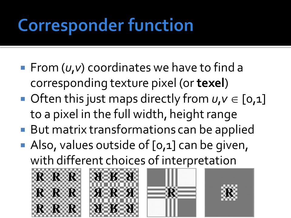  From (u,v) coordinates we have to find a corresponding texture pixel (or texel)  Often this just maps directly from u,v  [0,1] to a pixel in the f