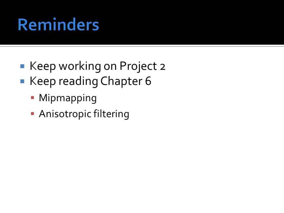  Keep working on Project 2  Keep reading Chapter 6  Mipmapping  Anisotropic filtering