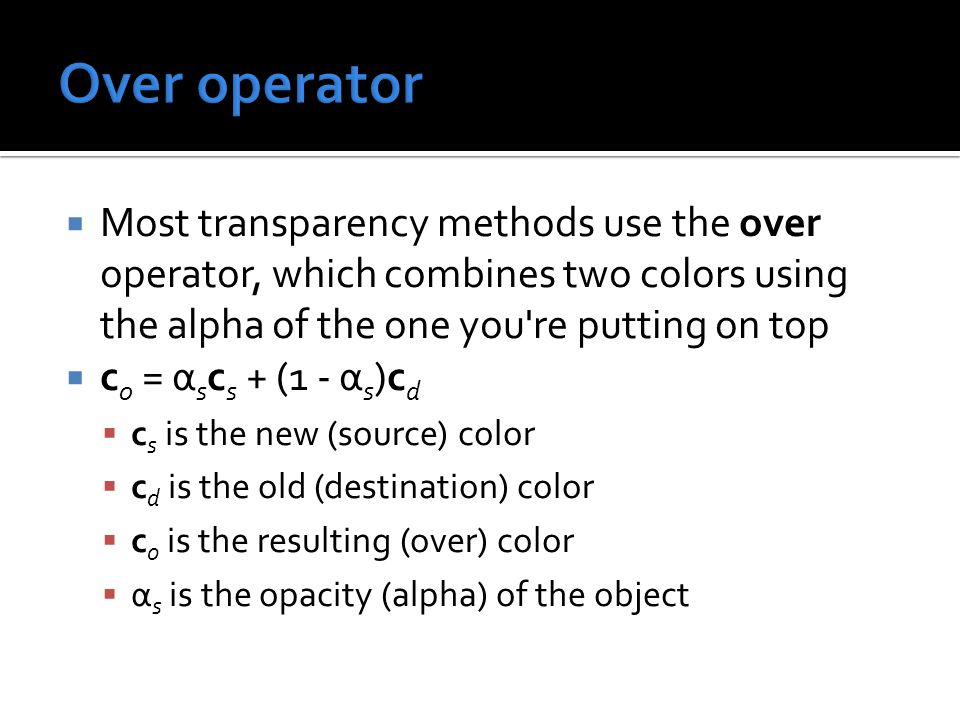  Most transparency methods use the over operator, which combines two colors using the alpha of the one you re putting on top  c 0 = α s c s + (1 - α s )c d  c s is the new (source) color  c d is the old (destination) color  c o is the resulting (over) color  α s is the opacity (alpha) of the object