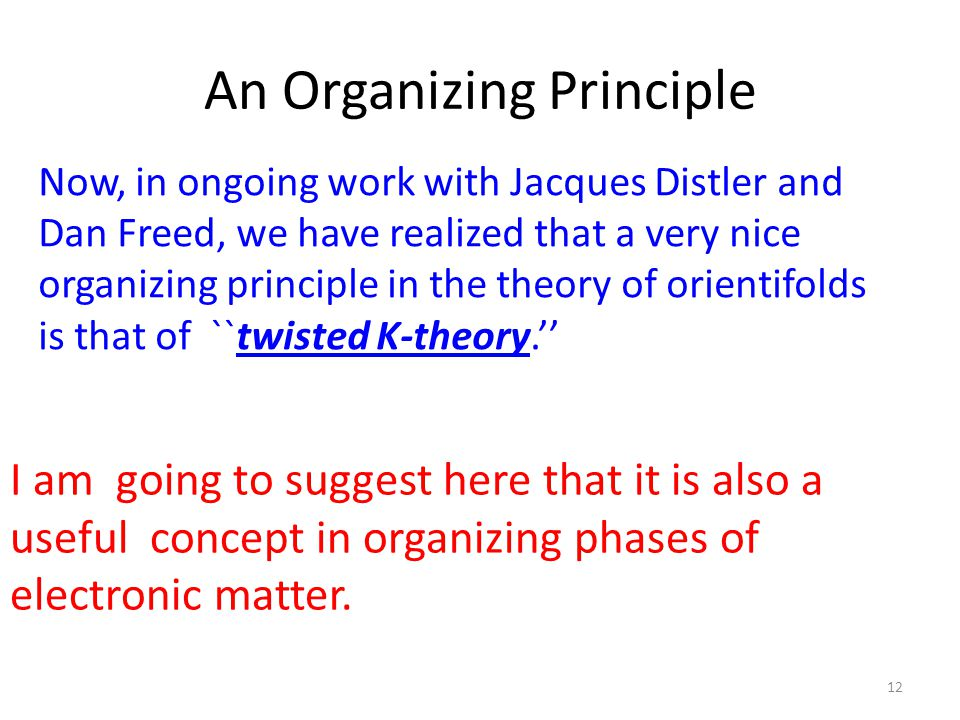 An Organizing Principle 12 Now, in ongoing work with Jacques Distler and Dan Freed, we have realized that a very nice organizing principle in the theory of orientifolds is that of ``twisted K-theory.'' I am going to suggest here that it is also a useful concept in organizing phases of electronic matter.