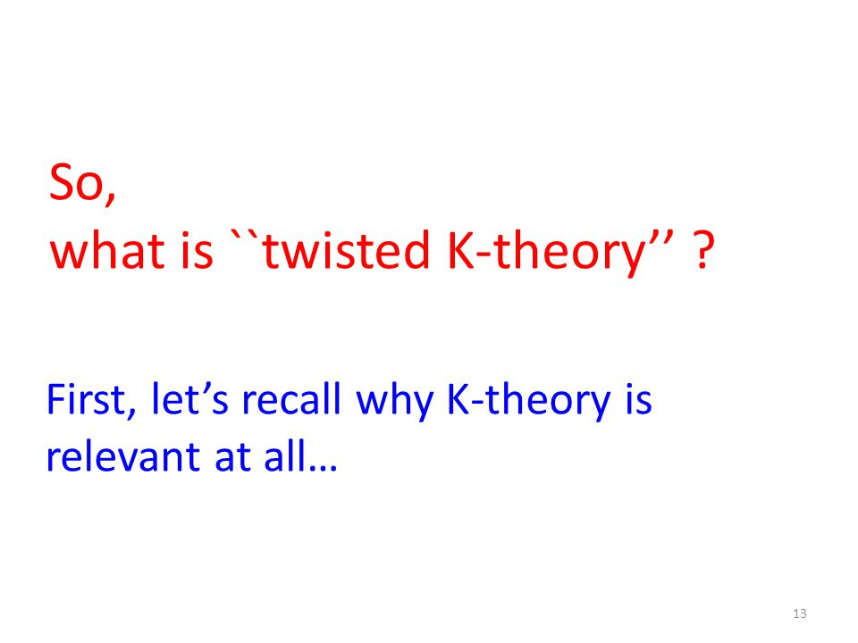 13 So, what is ``twisted K-theory'' First, let's recall why K-theory is relevant at all…
