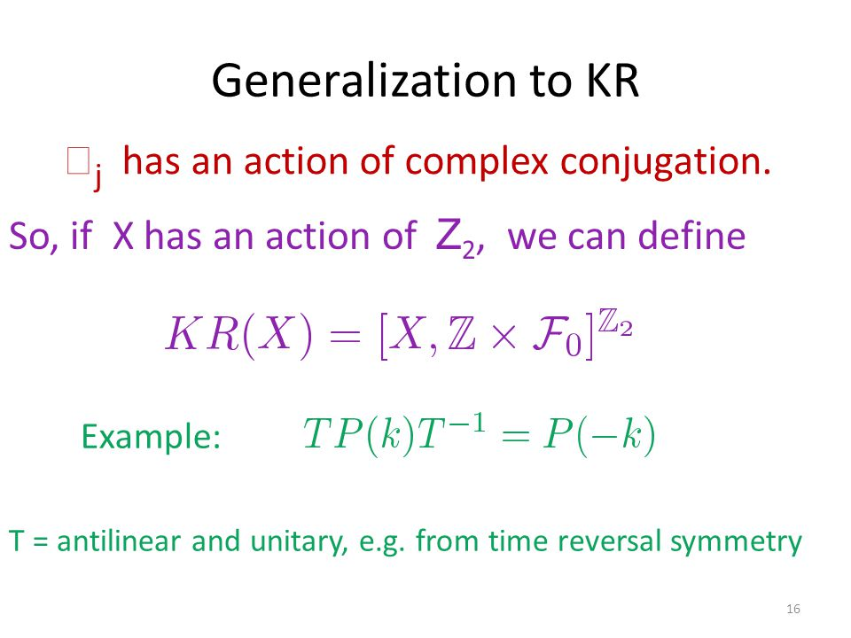 Generalization to KR 16 So, if X has an action of Z 2, we can define T = antilinear and unitary, e.g.