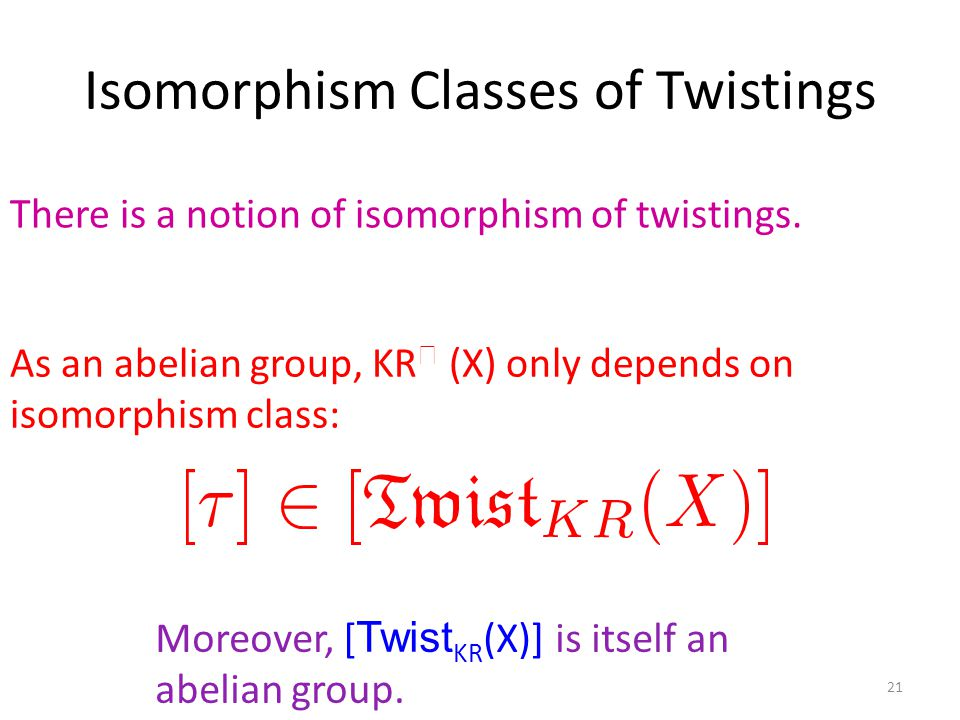 Isomorphism Classes of Twistings 21 As an abelian group, KR  (X) only depends on isomorphism class: Moreover, [ Twist KR (X)] is itself an abelian group.