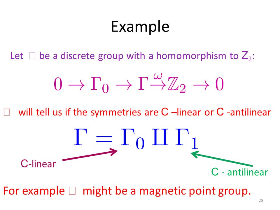 Example 28 Let  be a discrete group with a homomorphism to Z 2 :  will tell us if the symmetries are C –linear or C -antilinear C -linear C - antilinear For example  might be a magnetic point group.