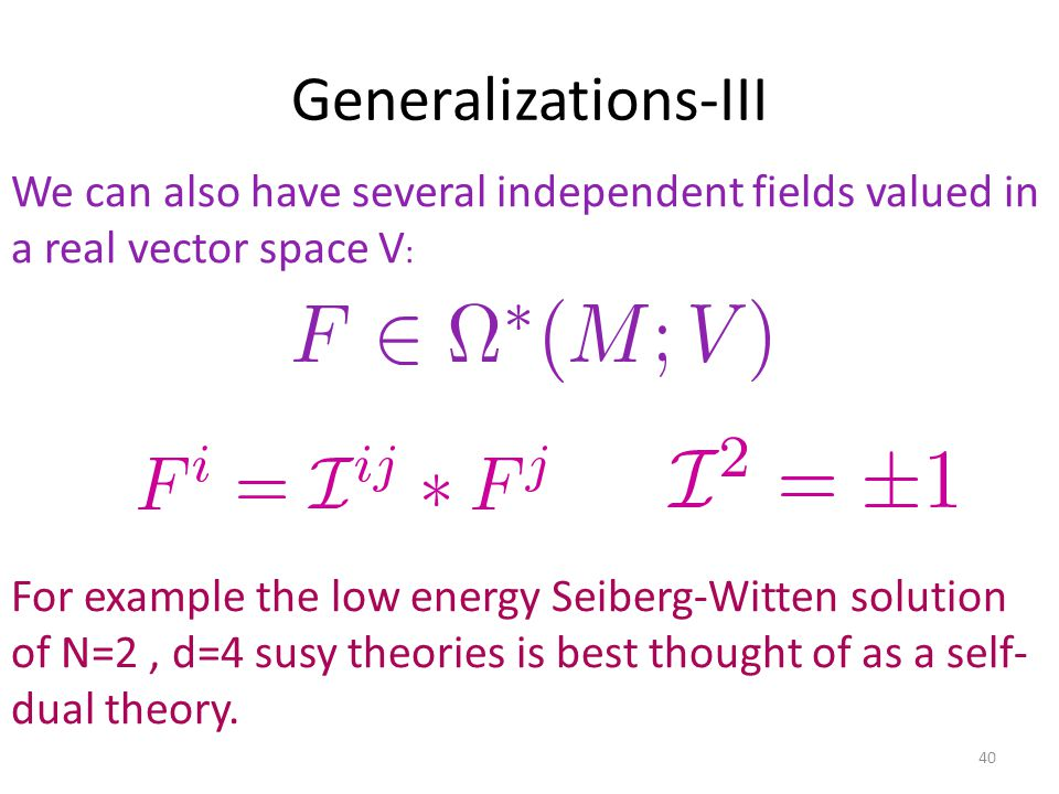 Generalizations-III 40 We can also have several independent fields valued in a real vector space V : For example the low energy Seiberg-Witten solution of N=2, d=4 susy theories is best thought of as a self- dual theory.