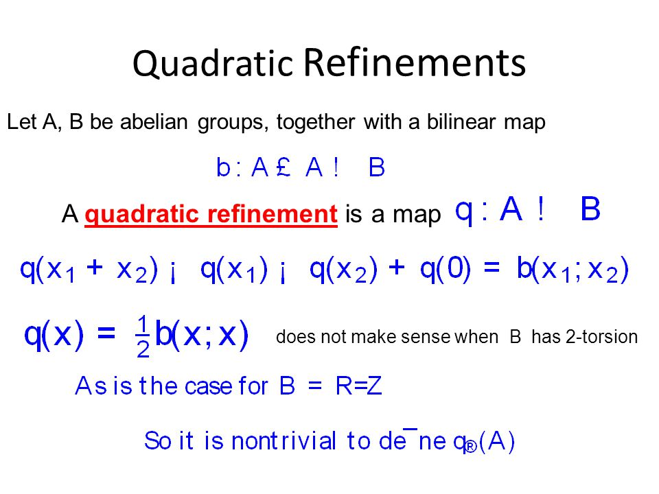 Quadratic Refinements Let A, B be abelian groups, together with a bilinear map A quadratic refinement is a map does not make sense when B has 2-torsion