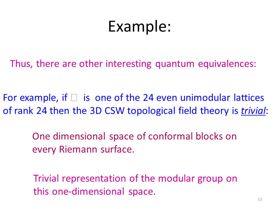 Example: 53 Thus, there are other interesting quantum equivalences: For example, if  is one of the 24 even unimodular lattices of rank 24 then the 3D CSW topological field theory is trivial: One dimensional space of conformal blocks on every Riemann surface.