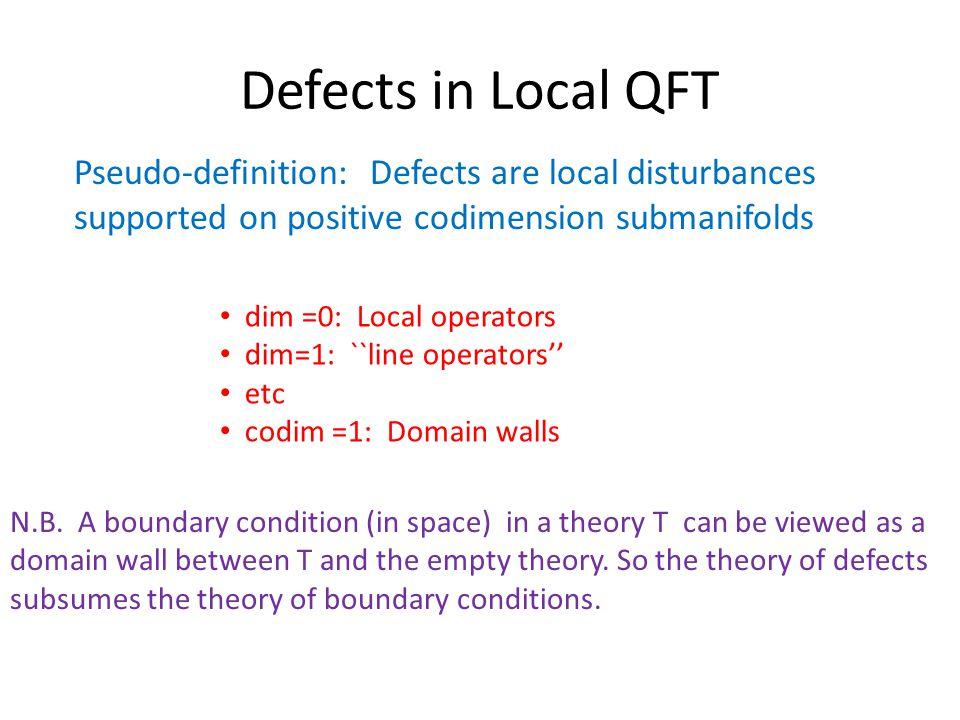 Defects in Local QFT Pseudo-definition: Defects are local disturbances supported on positive codimension submanifolds dim =0: Local operators dim=1: ``line operators'' etc codim =1: Domain walls N.B.