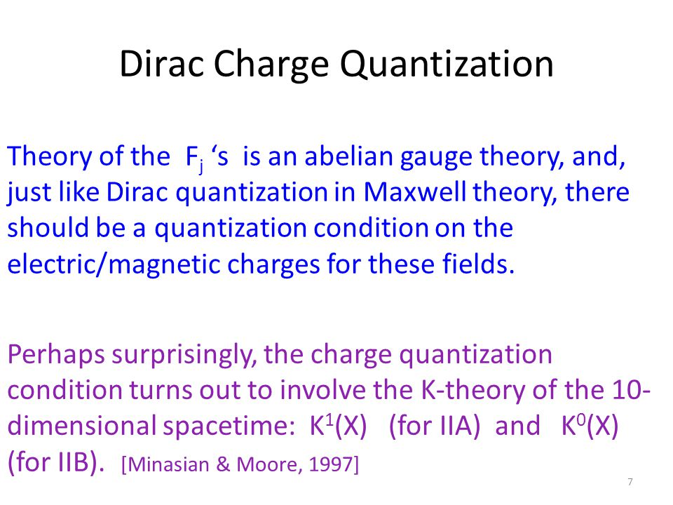 Dirac Charge Quantization 7 Theory of the F j 's is an abelian gauge theory, and, just like Dirac quantization in Maxwell theory, there should be a quantization condition on the electric/magnetic charges for these fields.