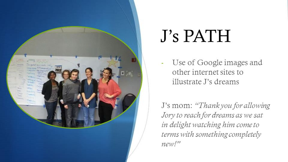 J's PATH - Use of Google images and other internet sites to illustrate J's dreams J's mom: Thank you for allowing Jory to reach for dreams as we sat in delight watching him come to terms with something completely new!