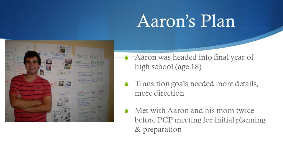 Aaron's Plan  Aaron was headed into final year of high school (age 18)  Transition goals needed more details, more direction  Met with Aaron and his mom twice before PCP meeting for initial planning & preparation