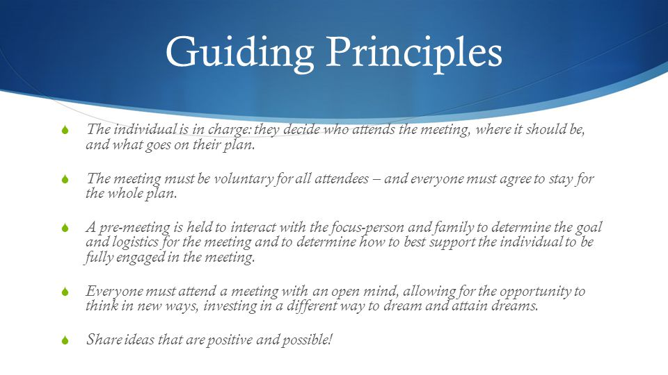 Guiding Principles  The individual is in charge: they decide who attends the meeting, where it should be, and what goes on their plan.