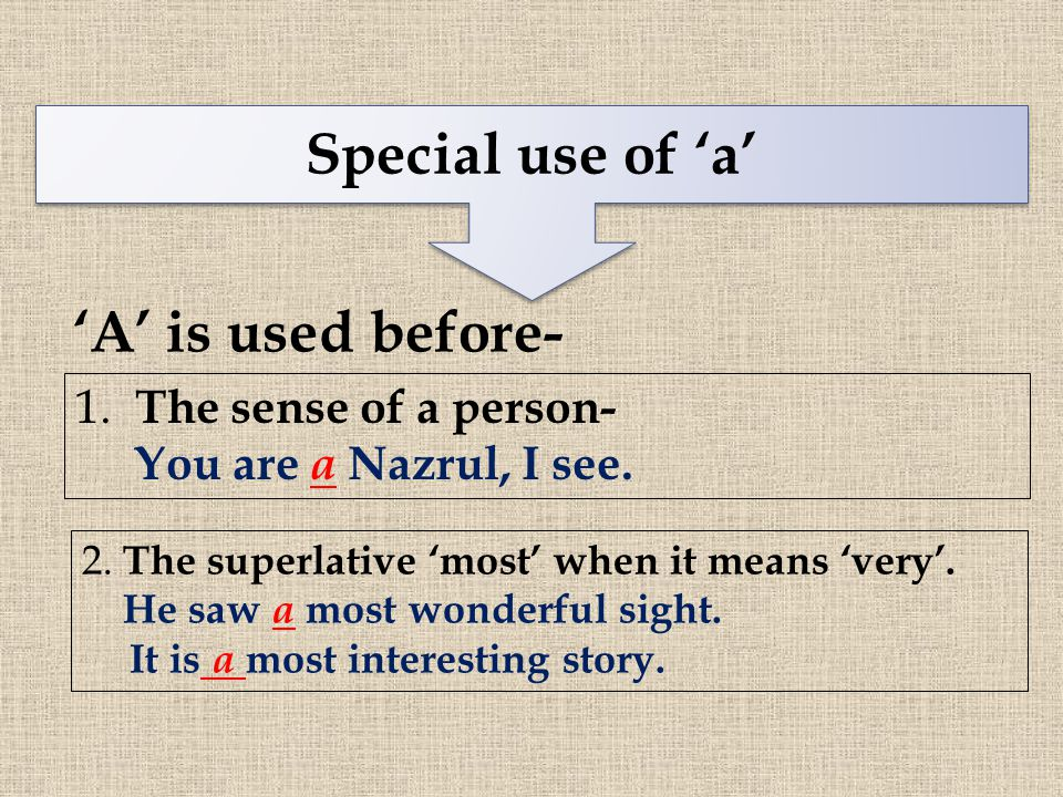 Special use of 'a' 'A' is used before- 1. The sense of a person- You are a Nazrul, I see. 2. The superlative 'most' when it means 'very'. He saw a mos