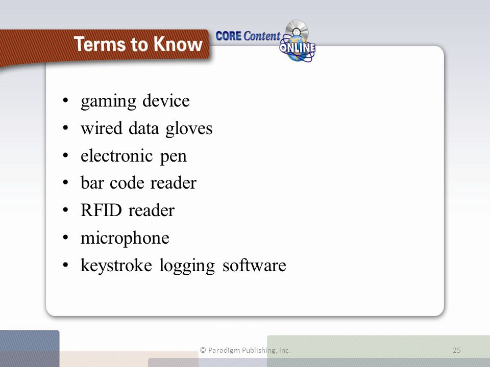 Terms to Know gaming device wired data gloves electronic pen bar code reader RFID reader microphone keystroke logging software © Paradigm Publishing, Inc.25