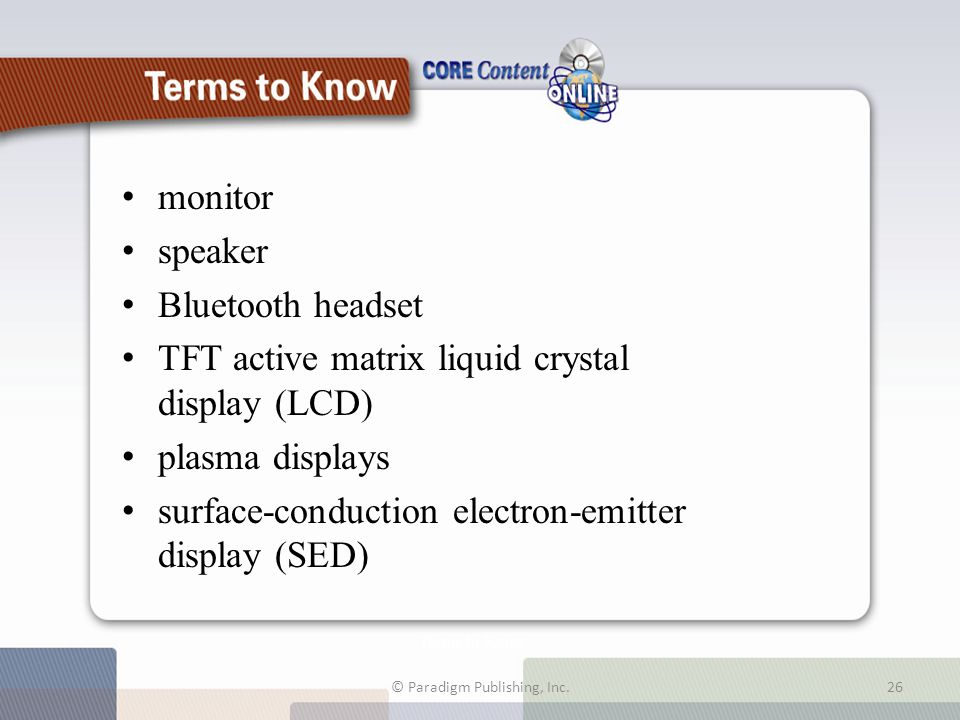 Terms to Know monitor speaker Bluetooth headset TFT active matrix liquid crystal display (LCD) plasma displays surface-conduction electron-emitter display (SED) © Paradigm Publishing, Inc.26