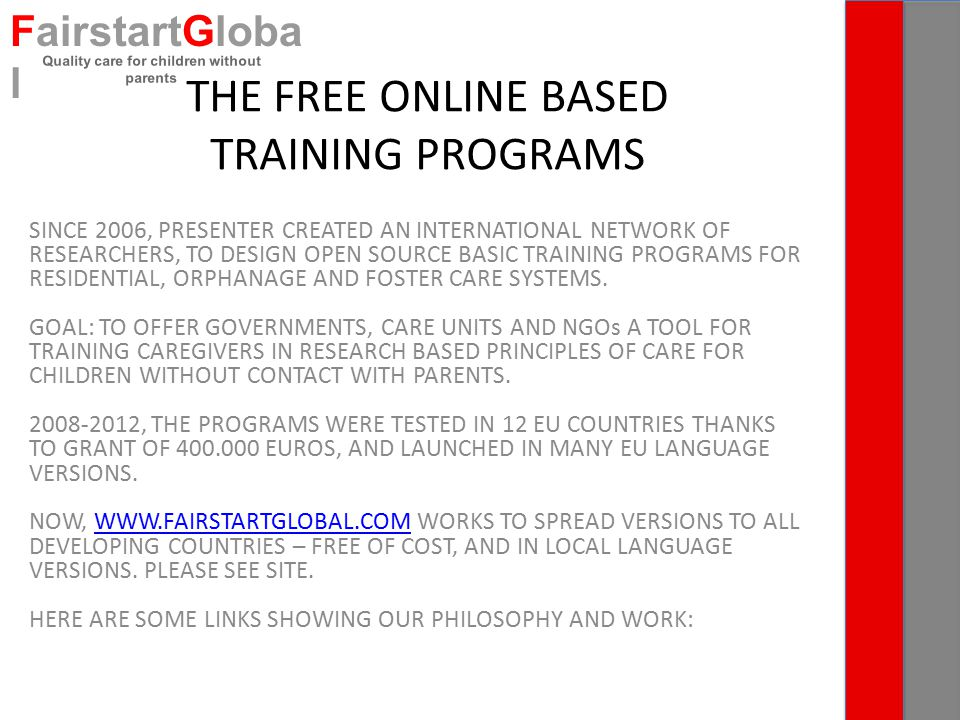 THE FREE ONLINE BASED TRAINING PROGRAMS SINCE 2006, PRESENTER CREATED AN INTERNATIONAL NETWORK OF RESEARCHERS, TO DESIGN OPEN SOURCE BASIC TRAINING PROGRAMS FOR RESIDENTIAL, ORPHANAGE AND FOSTER CARE SYSTEMS.