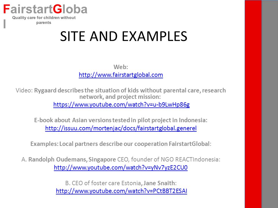 SITE AND EXAMPLES Web: http://www.fairstartglobal.com Video: Rygaard describes the situation of kids without parental care, research network, and project mission: https://www.youtube.com/watch?v=u-b9LwHp86g E-book about Asian versions tested in pilot project in Indonesia: http://issuu.com/mortenjac/docs/fairstartglobal.generel Examples: Local partners describe our cooperation FairstartGlobal: A.