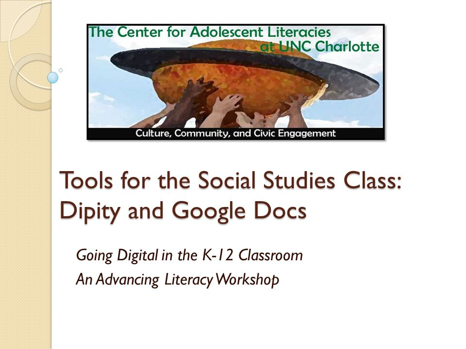 Tools for the Social Studies Class: Dipity and Google Docs Going Digital in the K-12 Classroom An Advancing Literacy Workshop