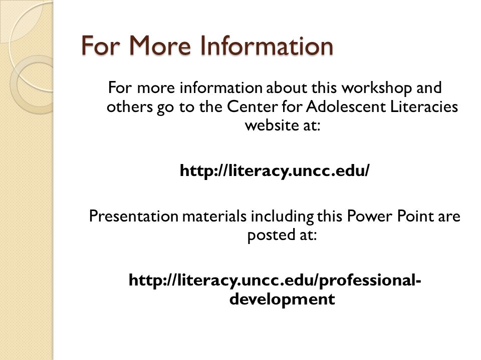 For More Information For more information about this workshop and others go to the Center for Adolescent Literacies website at: http://literacy.uncc.edu/ Presentation materials including this Power Point are posted at: http://literacy.uncc.edu/professional- development