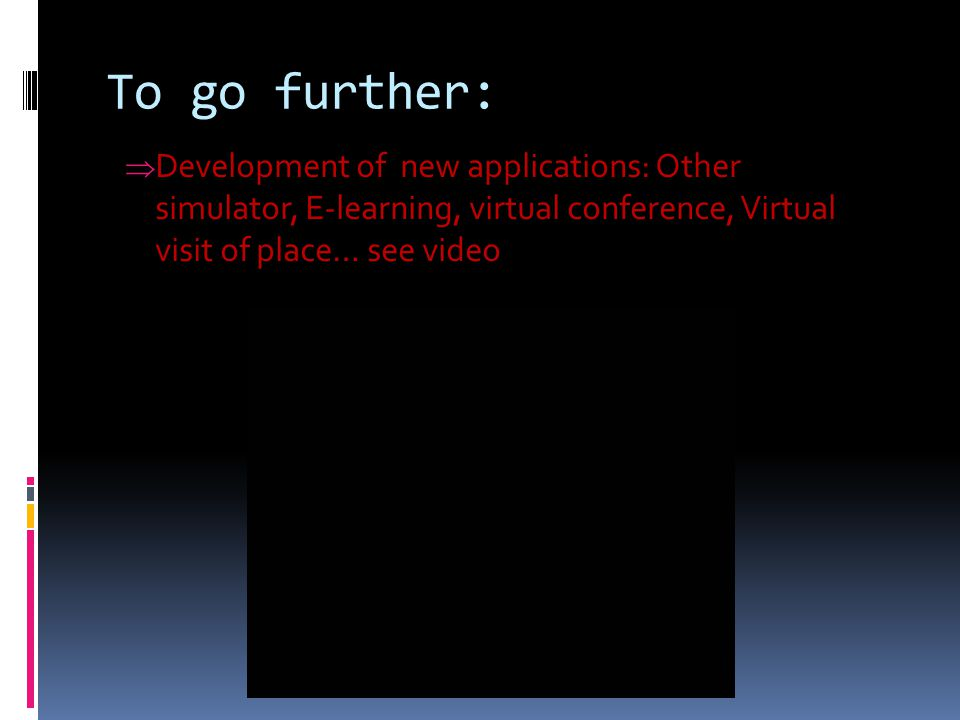 To go further:  Development of new applications: Other simulator, E-learning, virtual conference, Virtual visit of place… see video