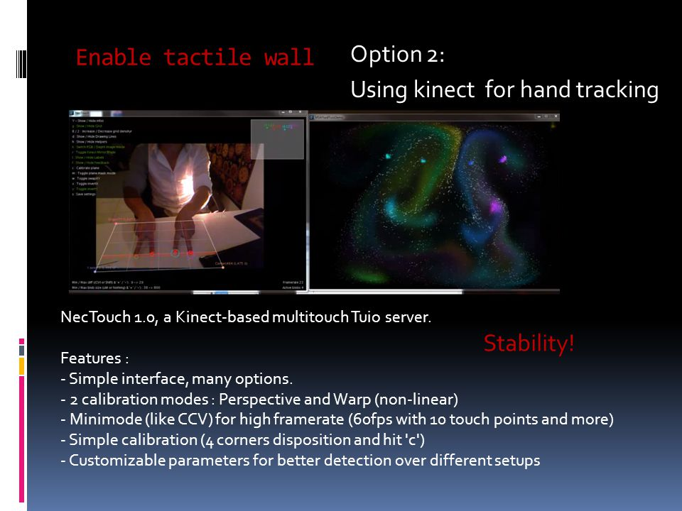 Enable tactile wall Option 2: Using kinect for hand tracking NecTouch 1.0, a Kinect-based multitouch Tuio server.