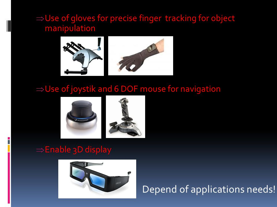  Use of gloves for precise finger tracking for object manipulation  Use of joystik and 6 DOF mouse for navigation  Enable 3D display Depend of appl