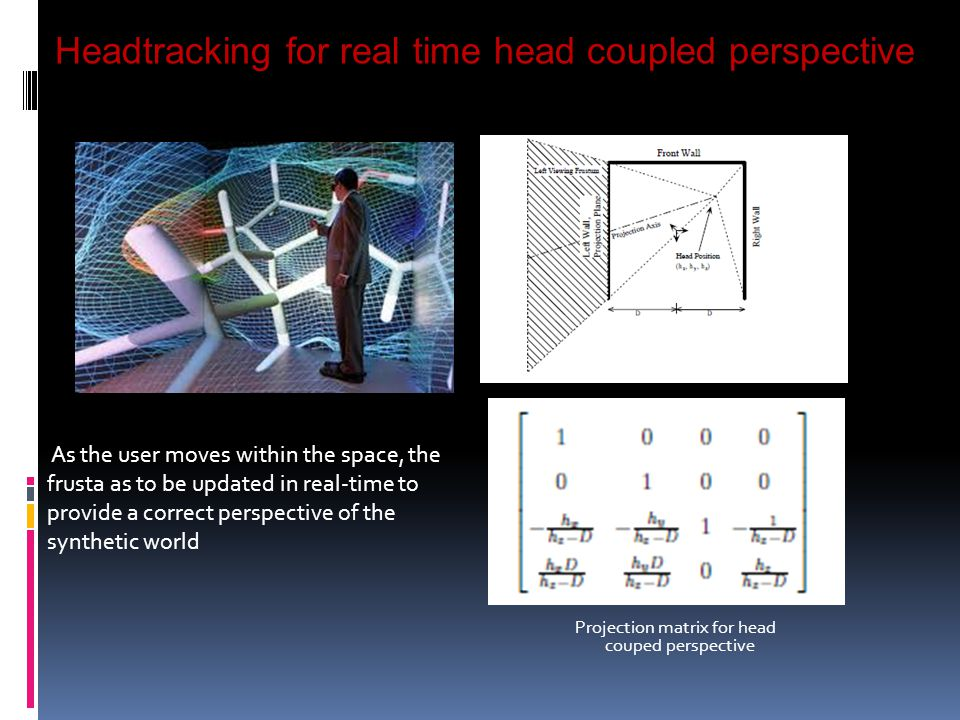 Headtracking for real time head coupled perspective Projection matrix for head couped perspective As the user moves within the space, the frusta as to