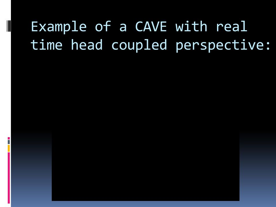 Example of a CAVE with real time head coupled perspective: