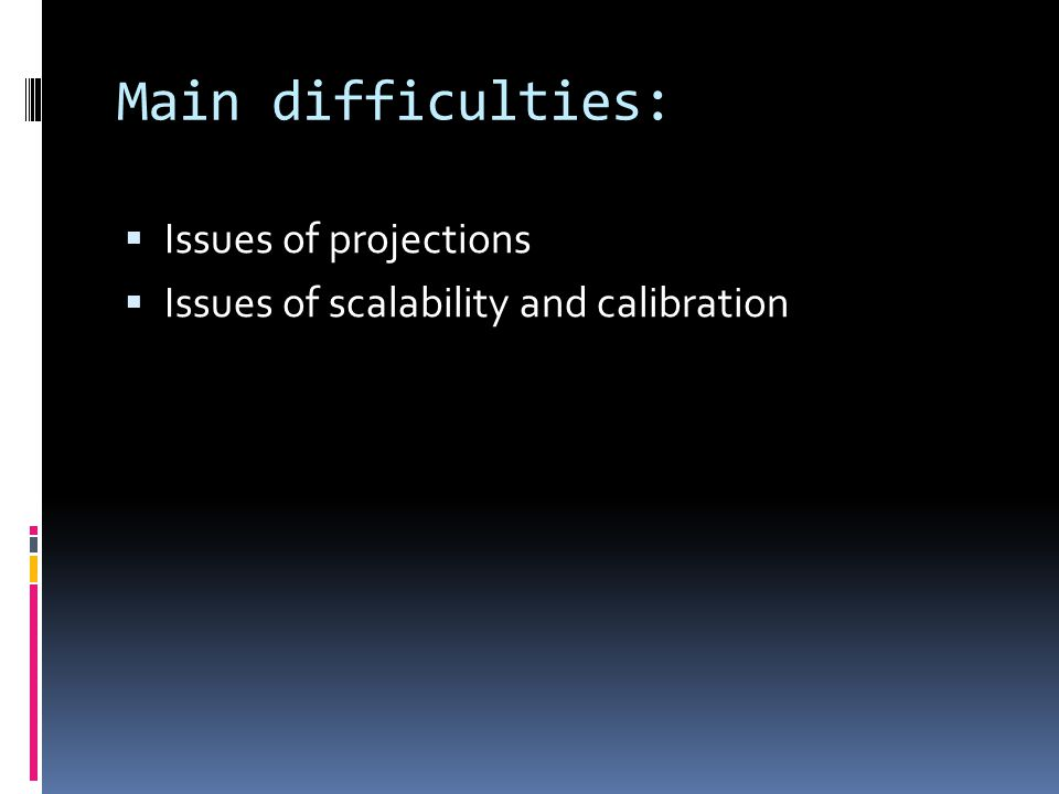 Main difficulties:  Issues of projections  Issues of scalability and calibration