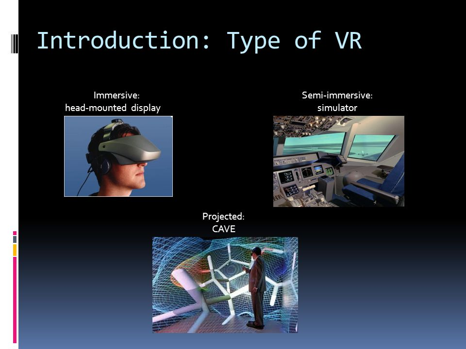 Immersive: head-mounted display Projected: CAVE Semi-immersive: simulator Introduction: Type of VR