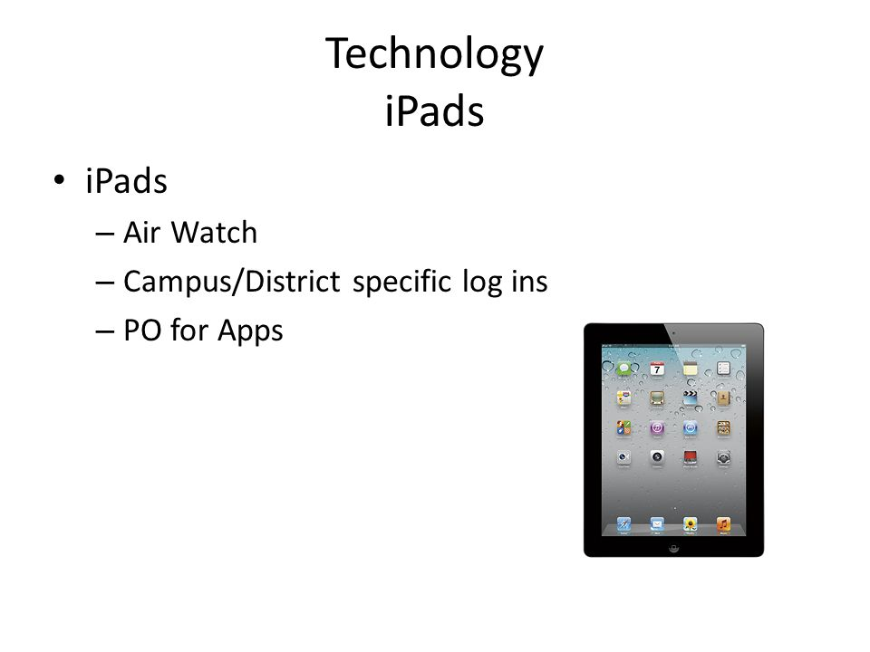 Technology iPads iPads – Air Watch – Campus/District specific log ins – PO for Apps