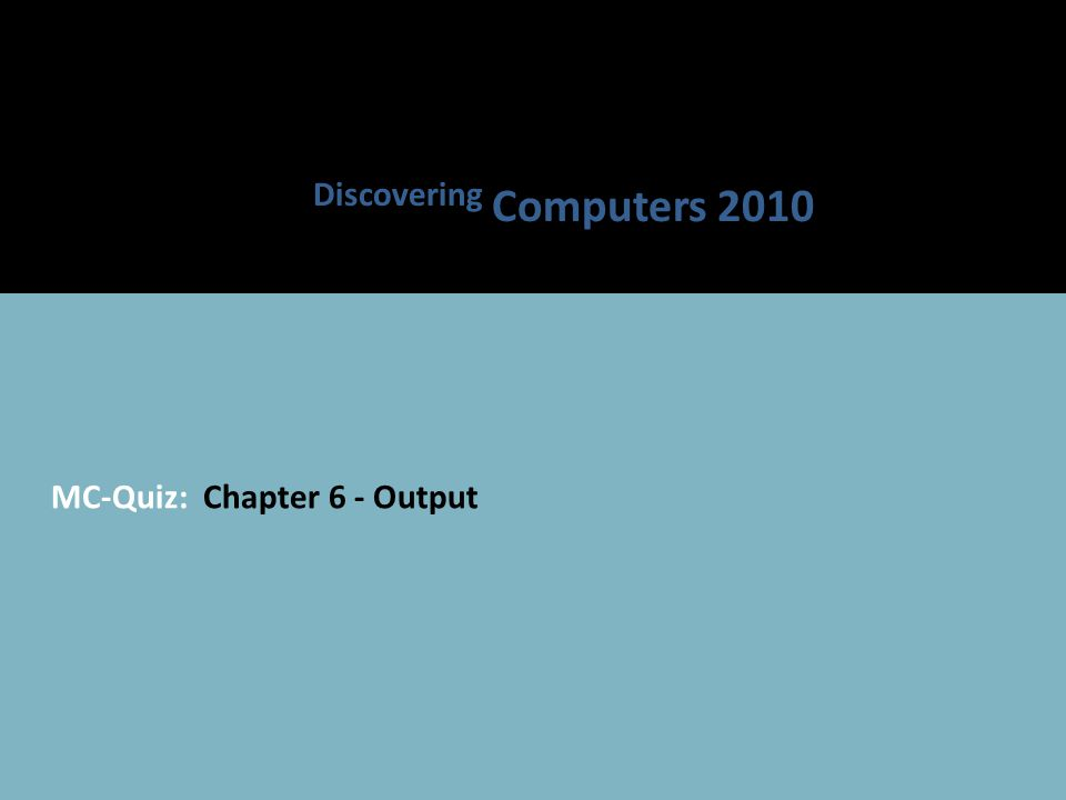 MC-Quiz: Chapter 6 - Output Discovering Computers 2010
