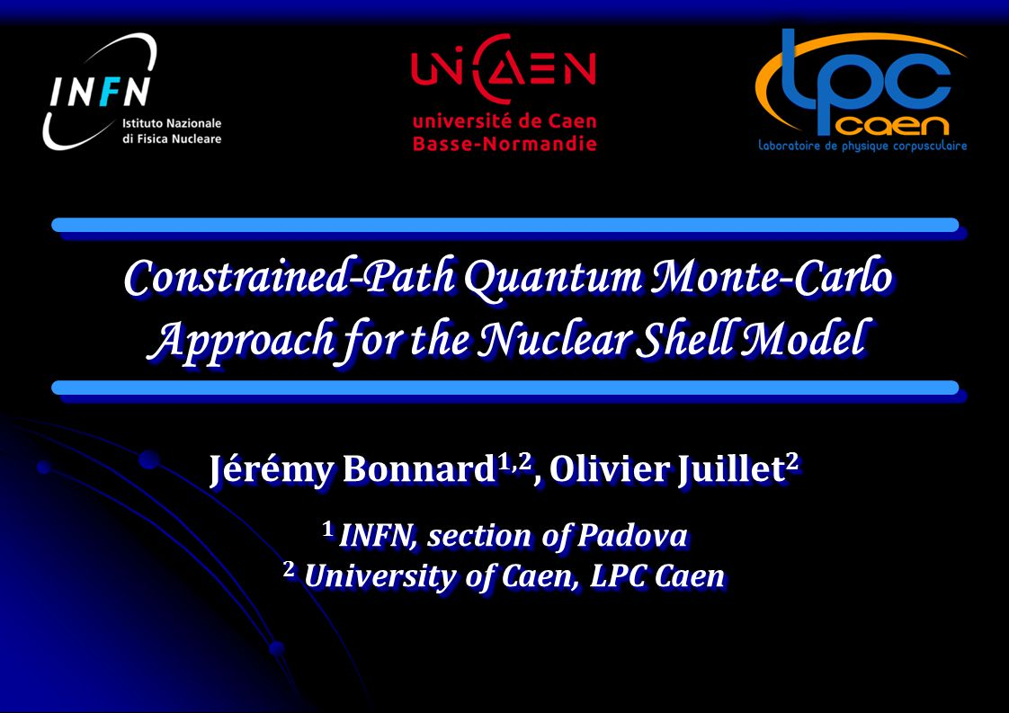 Constrained-Path Quantum Monte-Carlo Approach for the Nuclear Shell Model Jérémy Bonnard 1,2, Olivier Juillet 2 1 INFN, section of Padova 2 University of Caen, LPC Caen 1 INFN, section of Padova 2 University of Caen, LPC Caen